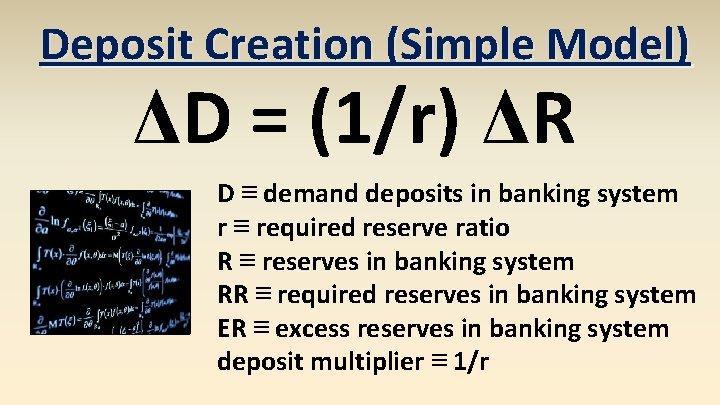 Deposit Creation (Simple Model) ΔD = (1/r) ΔR D ≡ demand deposits in banking