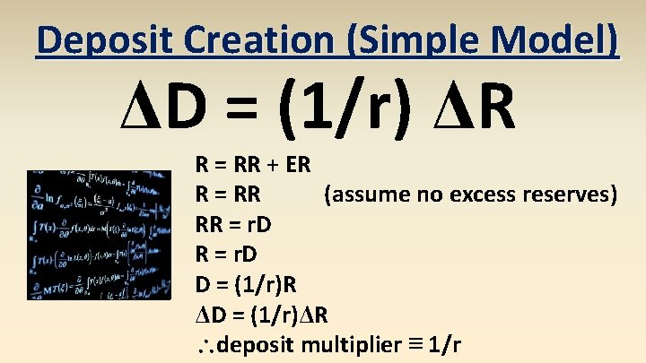 Deposit Creation (Simple Model) ΔD = (1/r) ΔR R = RR + ER R