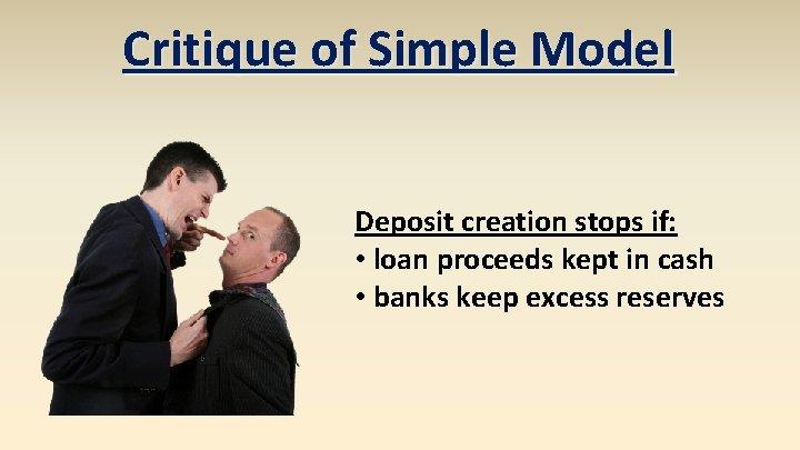 Critique of Simple Model Deposit creation stops if: • loan proceeds kept in cash
