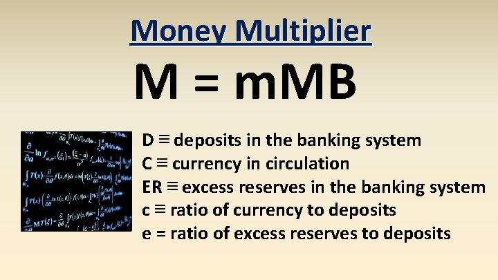 Money Multiplier M = m. MB D ≡ deposits in the banking system C