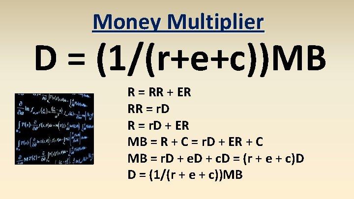 Money Multiplier D = (1/(r+e+c))MB R = RR + ER RR = r. D