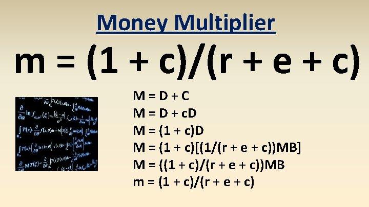 Money Multiplier m = (1 + c)/(r + e + c) M=D+C M =