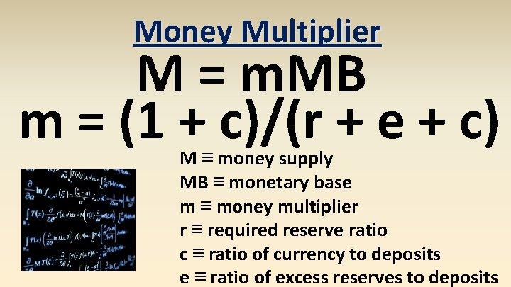 Money Multiplier M = m. MB m = (1 + c)/(r + e +