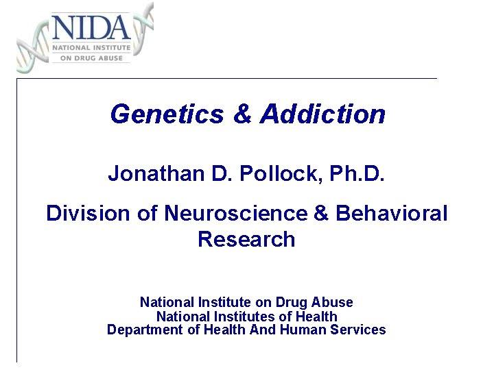 Genetics & Addiction Jonathan D. Pollock, Ph. D. Division of Neuroscience & Behavioral Research