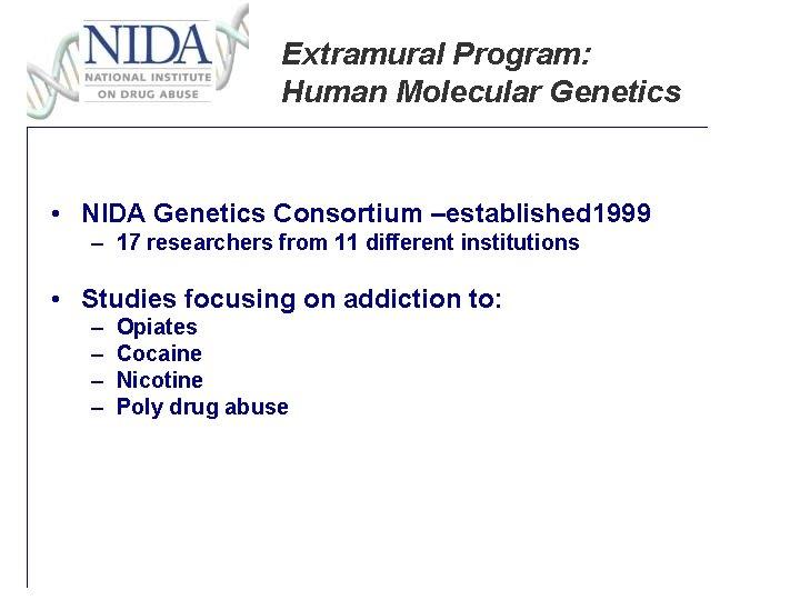 Extramural Program: Human Molecular Genetics • NIDA Genetics Consortium –established 1999 – 17 researchers