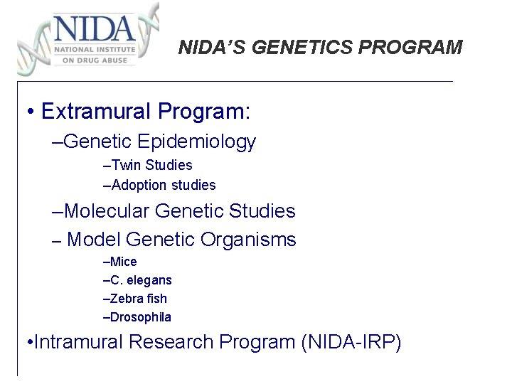 NIDA'S GENETICS PROGRAM • Extramural Program: –Genetic Epidemiology –Twin Studies –Adoption studies –Molecular Genetic