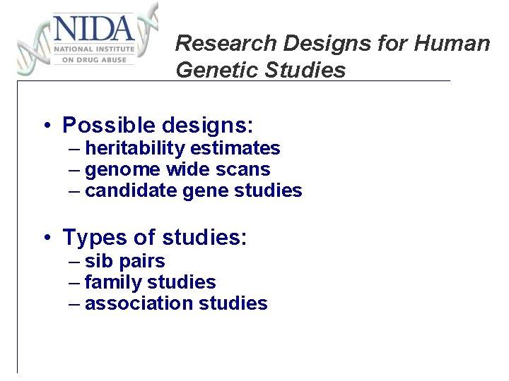 Research Designs for Human Genetic Studies • Possible designs: – heritability estimates – genome