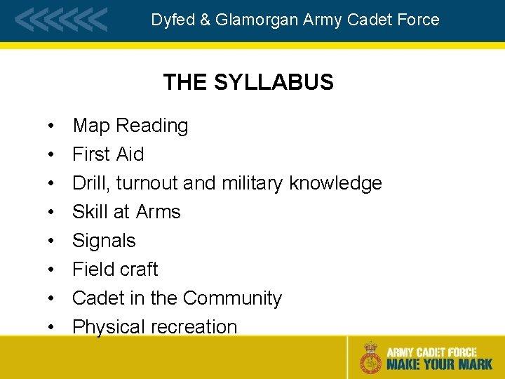 Dyfed & Glamorgan Army Cadet Force THE SYLLABUS • • Map Reading First Aid