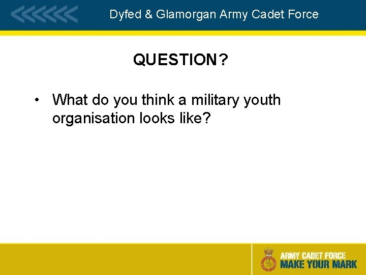 Dyfed & Glamorgan Army Cadet Force QUESTION? • What do you think a military