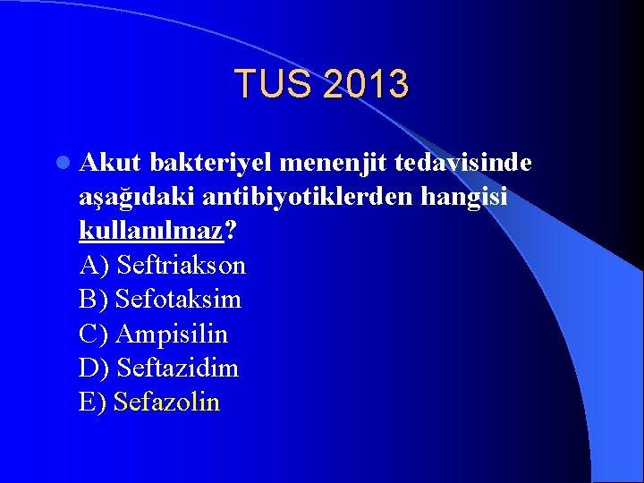TUS 2013 l Akut bakteriyel menenjit tedavisinde aşağıdaki antibiyotiklerden hangisi kullanılmaz? A) Seftriakson B)