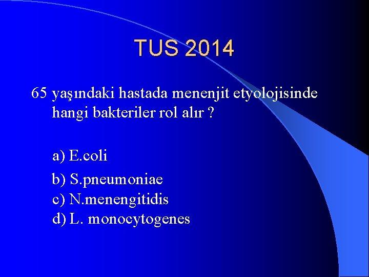 TUS 2014 65 yaşındaki hastada menenjit etyolojisinde hangi bakteriler rol alır ? a) E.