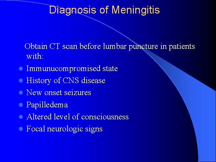 Diagnosis of Meningitis Obtain CT scan before lumbar puncture in patients with: l Immunucompromised