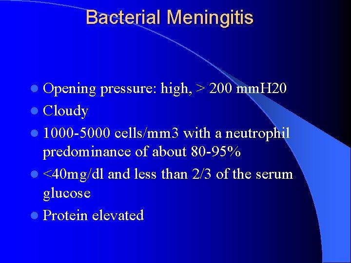 Bacterial Meningitis l Opening pressure: high, > 200 mm. H 20 l Cloudy l