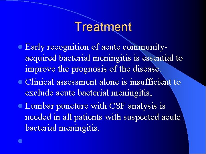 Treatment l Early recognition of acute community- acquired bacterial meningitis is essential to improve