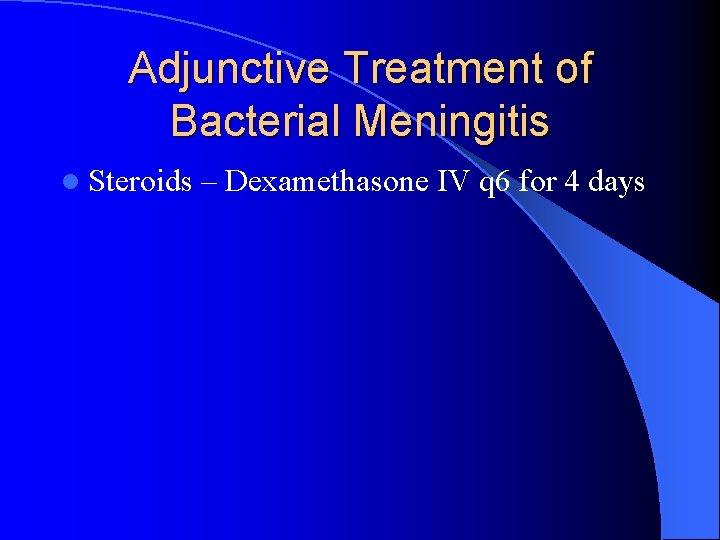 Adjunctive Treatment of Bacterial Meningitis l Steroids – Dexamethasone IV q 6 for 4