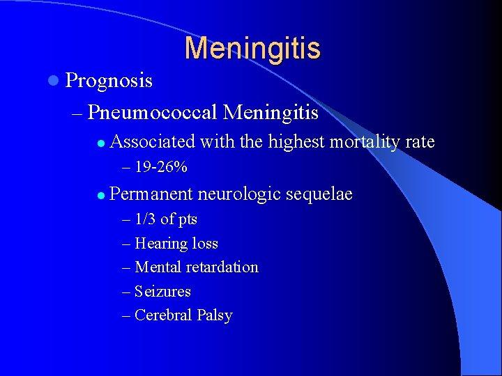 Meningitis l Prognosis – Pneumococcal Meningitis l Associated with the highest mortality rate –
