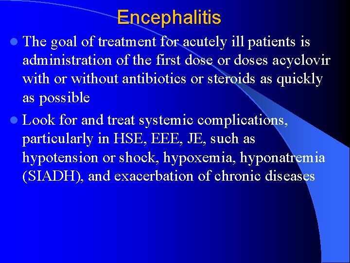 Encephalitis l The goal of treatment for acutely ill patients is administration of the