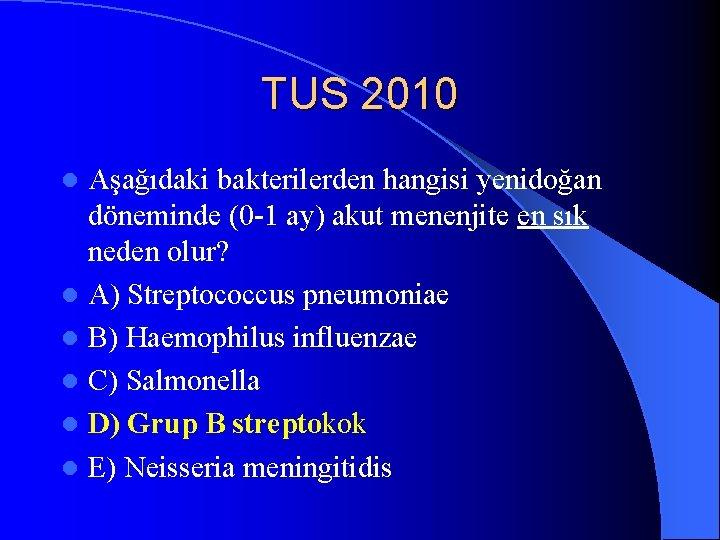 TUS 2010 Aşağıdaki bakterilerden hangisi yenidoğan döneminde (0 -1 ay) akut menenjite en sık