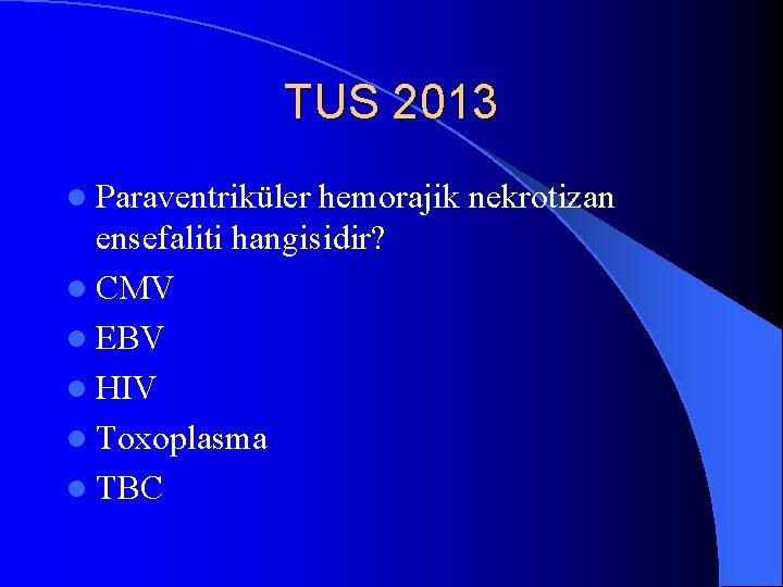 TUS 2013 l Paraventriküler hemorajik nekrotizan ensefaliti hangisidir? l CMV l EBV l HIV