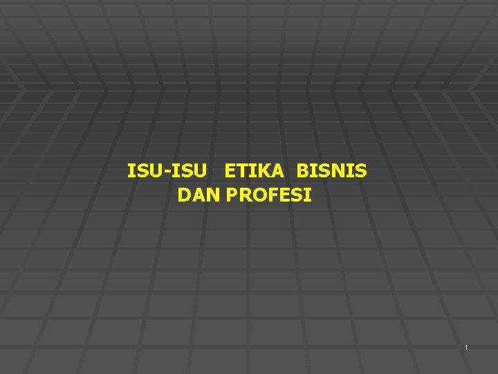 ISU-ISU ETIKA BISNIS DAN PROFESI 1