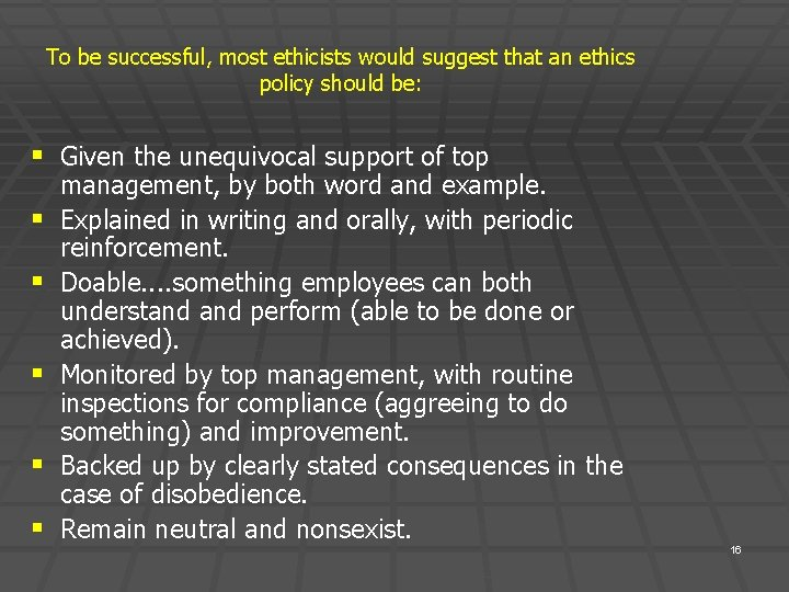 To be successful, most ethicists would suggest that an ethics policy should be: §