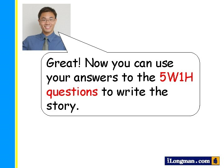 Great! Now you can use your answers to the 5 W 1 H questions