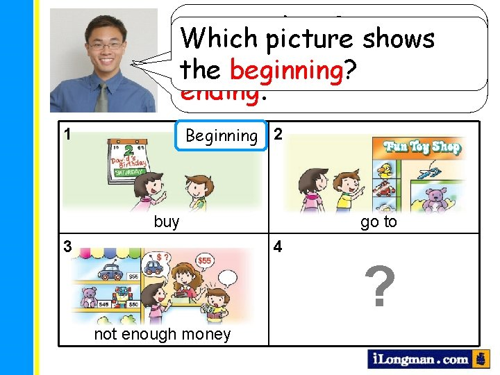 A story has 3 sections: Look at these pictures Which picture shows beginning, middle