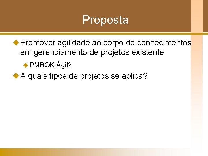 Proposta u Promover agilidade ao corpo de conhecimentos em gerenciamento de projetos existente