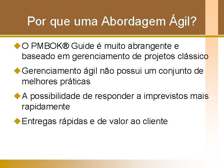 Por que uma Abordagem Ágil? u O PMBOK® Guide é muito abrangente e baseado