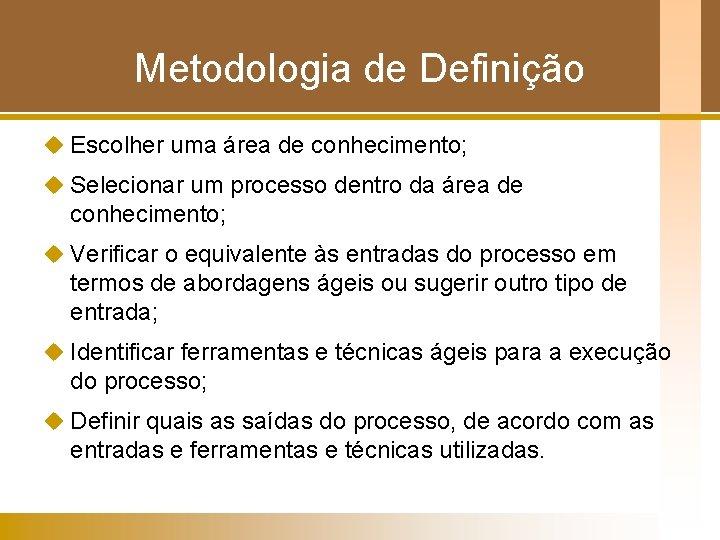 Metodologia de Definição u Escolher uma área de conhecimento; u Selecionar um processo dentro
