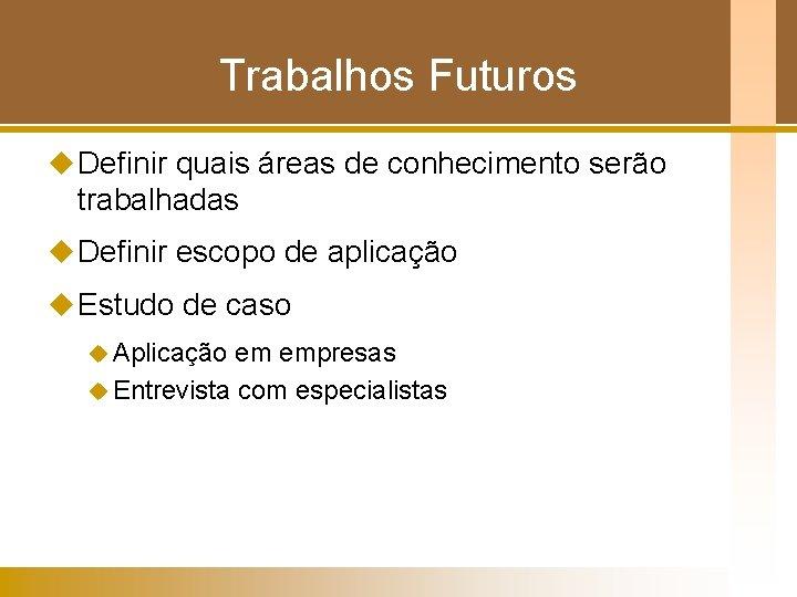 Trabalhos Futuros u Definir quais áreas de conhecimento serão trabalhadas u Definir escopo de