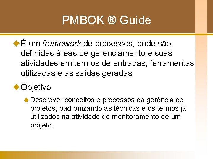 PMBOK ® Guide u É um framework de processos, onde são definidas áreas de