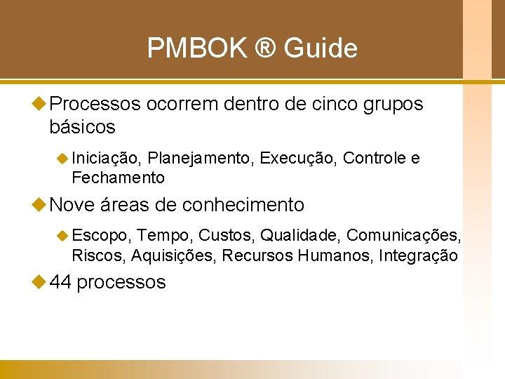 PMBOK ® Guide u Processos ocorrem dentro de cinco grupos básicos u Iniciação, Planejamento,