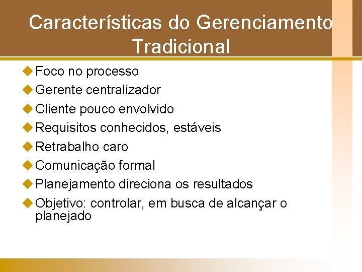 Características do Gerenciamento Tradicional u Foco no processo u Gerente centralizador u Cliente pouco
