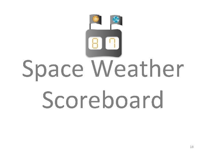 Space Weather Scoreboard 18
