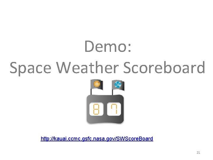 Demo: Space Weather Scoreboard http: //kauai. ccmc. gsfc. nasa. gov/SWScore. Board 21