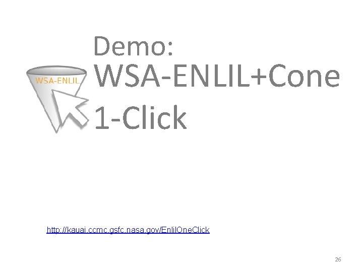 Demo: WSA-ENLIL+Cone 1 -Click http: //kauai. ccmc. gsfc. nasa. gov/Enlil. One. Click 26