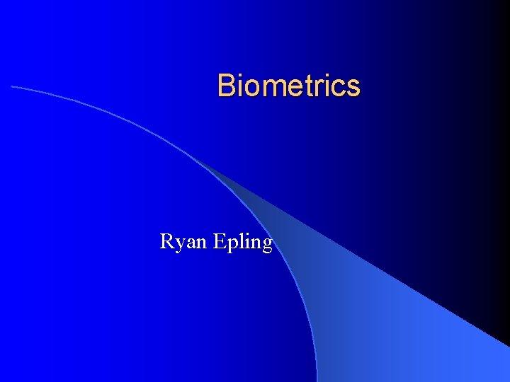 Biometrics Ryan Epling
