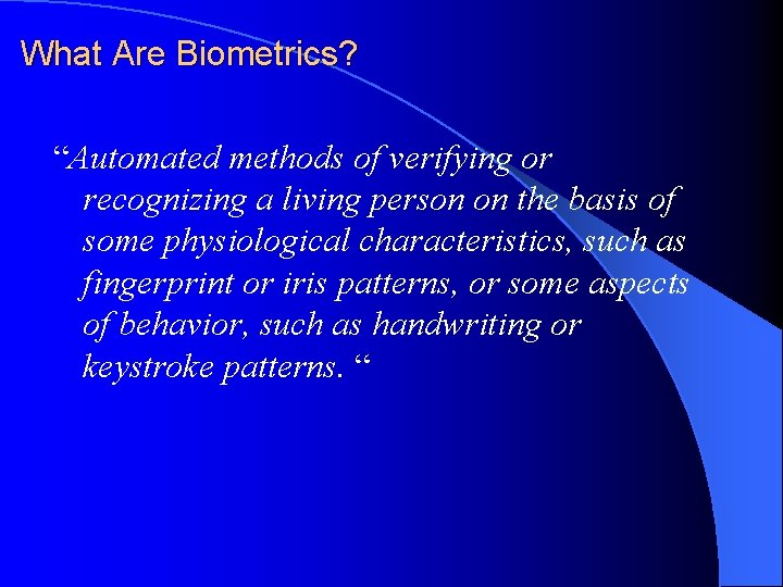 """What Are Biometrics? """"Automated methods of verifying or recognizing a living person on the"""