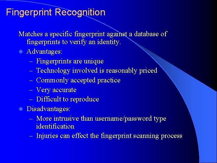 Fingerprint Recognition Matches a specific fingerprint against a database of fingerprints to verify an