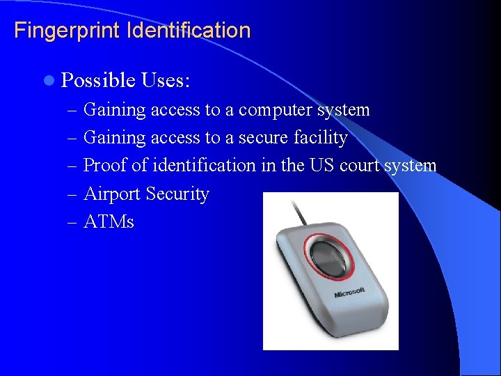 Fingerprint Identification l Possible Uses: – Gaining access to a computer system – Gaining