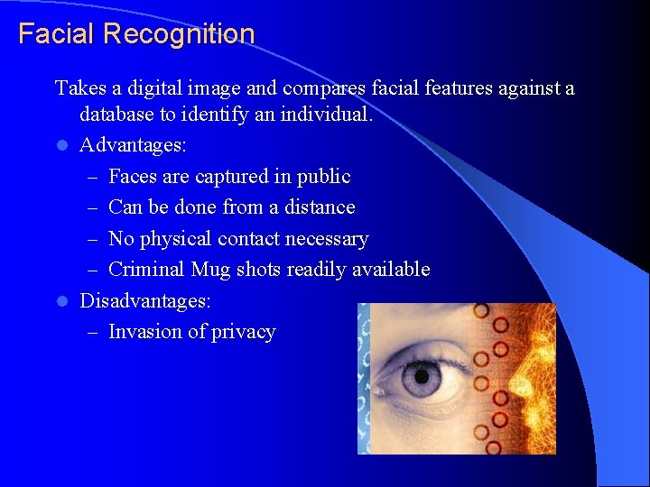 Facial Recognition Takes a digital image and compares facial features against a database to