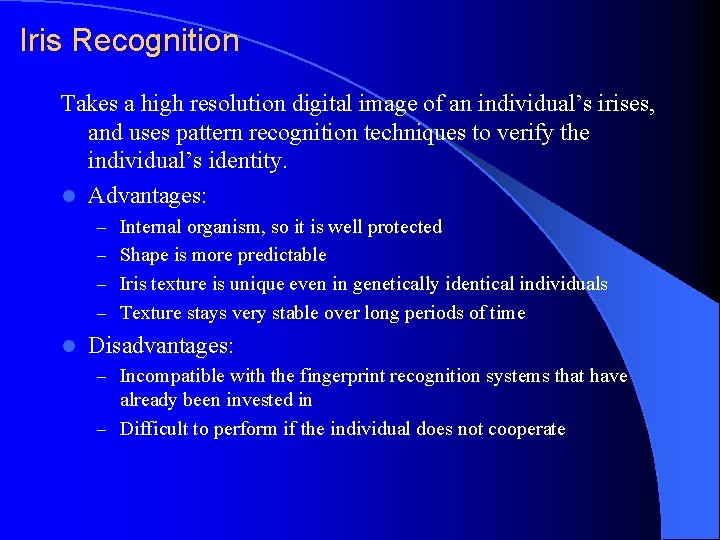 Iris Recognition Takes a high resolution digital image of an individual's irises, and uses