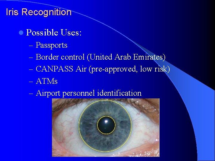 Iris Recognition l Possible Uses: – Passports – Border control (United Arab Emirates) –