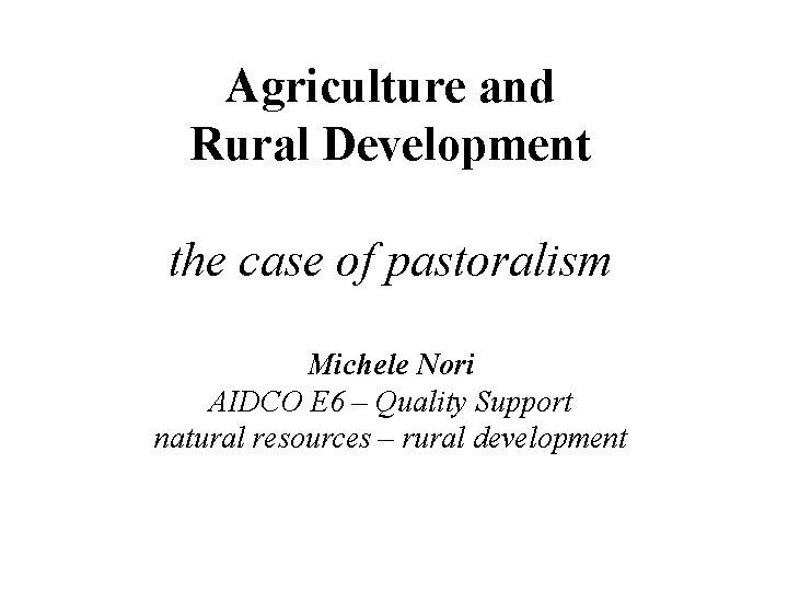 Agriculture and Rural Development the case of pastoralism Michele Nori AIDCO E 6 –