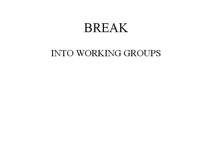 BREAK INTO WORKING GROUPS