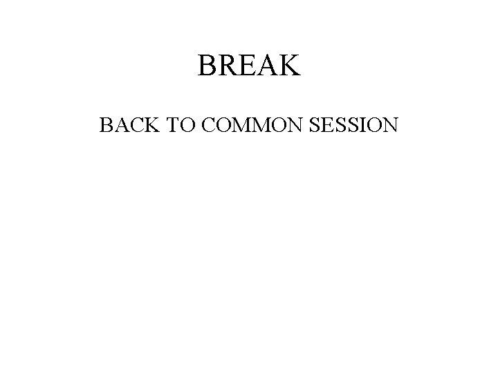 BREAK BACK TO COMMON SESSION