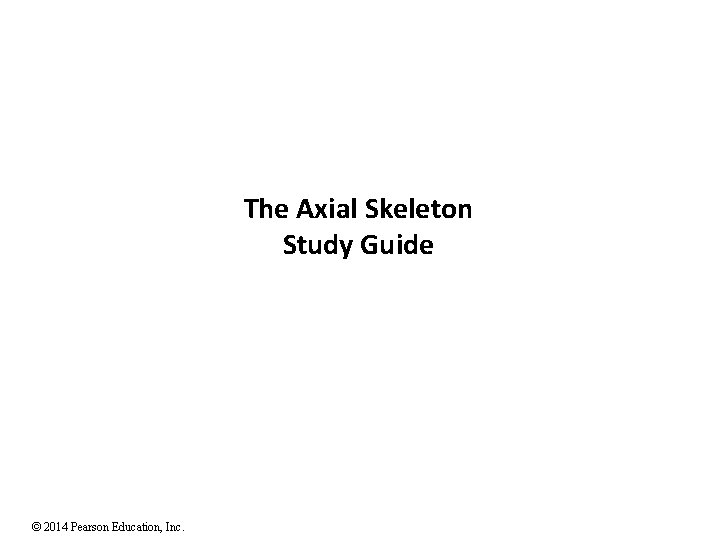 The Axial Skeleton Study Guide © 2014 Pearson Education, Inc.