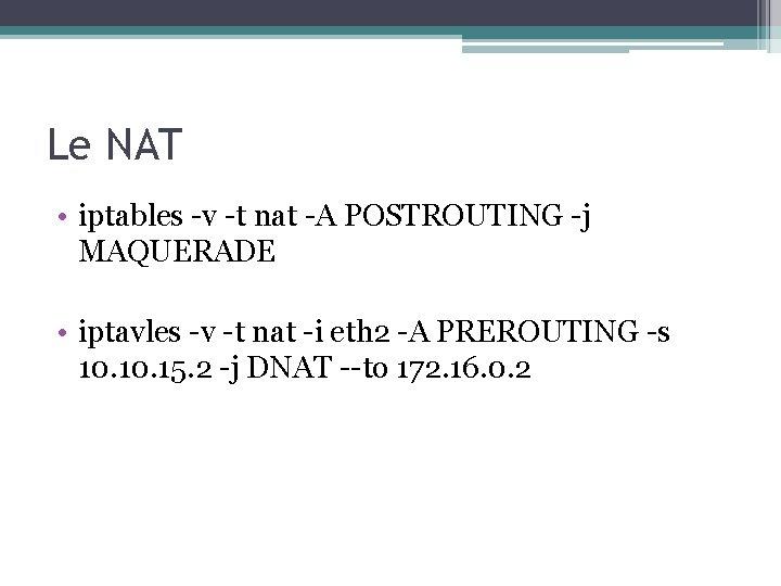 Le NAT • iptables -v -t nat -A POSTROUTING -j MAQUERADE • iptavles -v