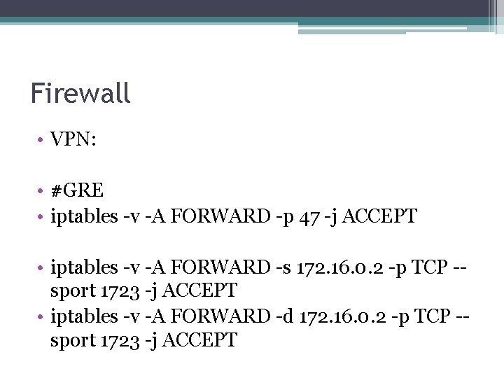 Firewall • VPN: • #GRE • iptables -v -A FORWARD -p 47 -j ACCEPT